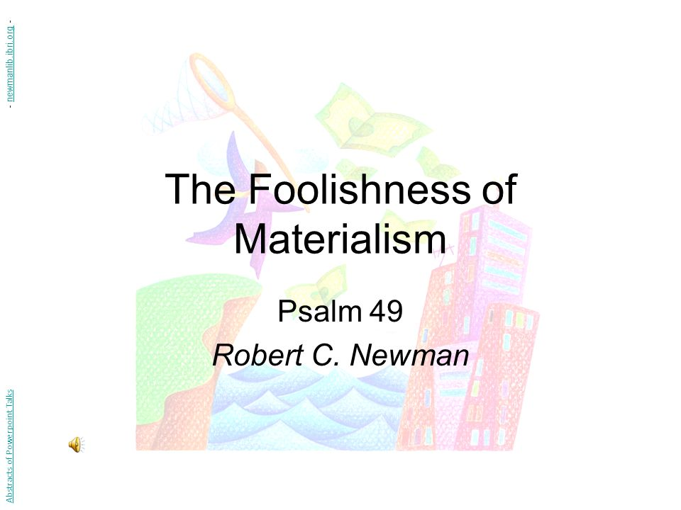 The Foolishness of Materialism Psalm 49 Robert C.