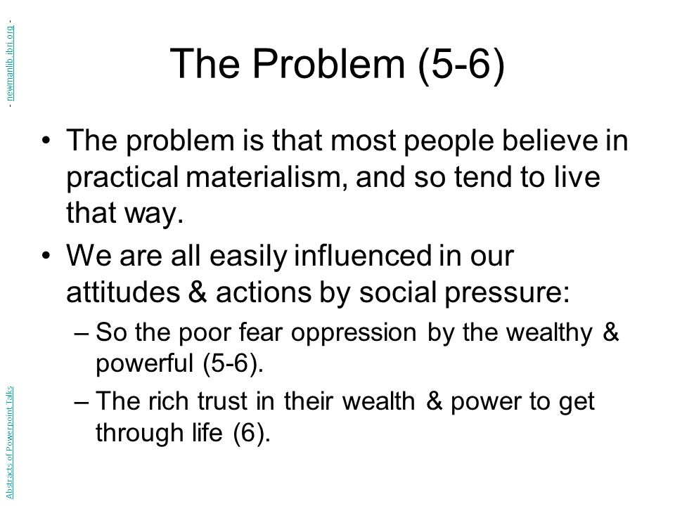 The Problem (5-6) The problem is that most people believe in practical materialism, and so tend to live that way.