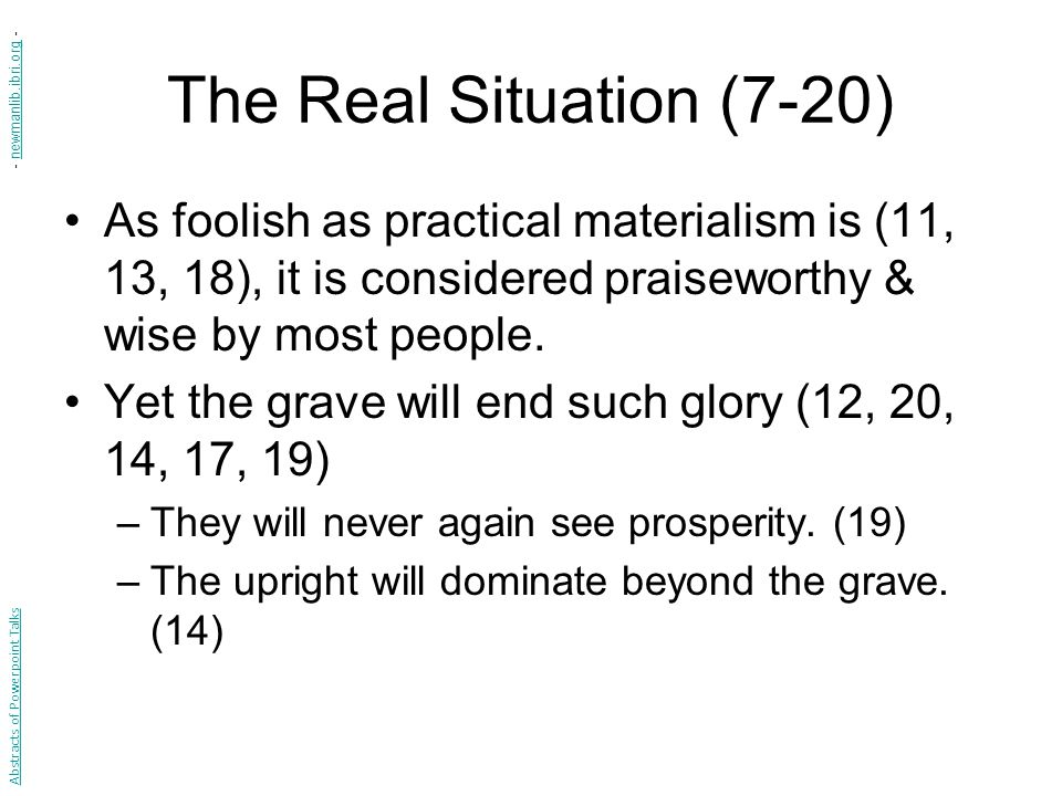 The Real Situation (7-20) As foolish as practical materialism is (11, 13, 18), it is considered praiseworthy & wise by most people.