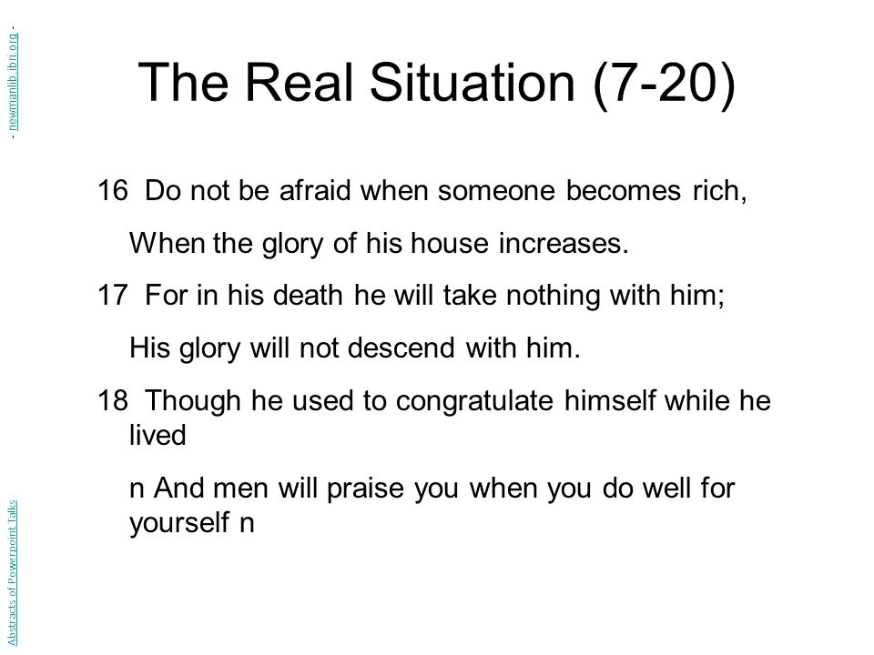 The Real Situation (7-20) 16 Do not be afraid when someone becomes rich, When the glory of his house increases.