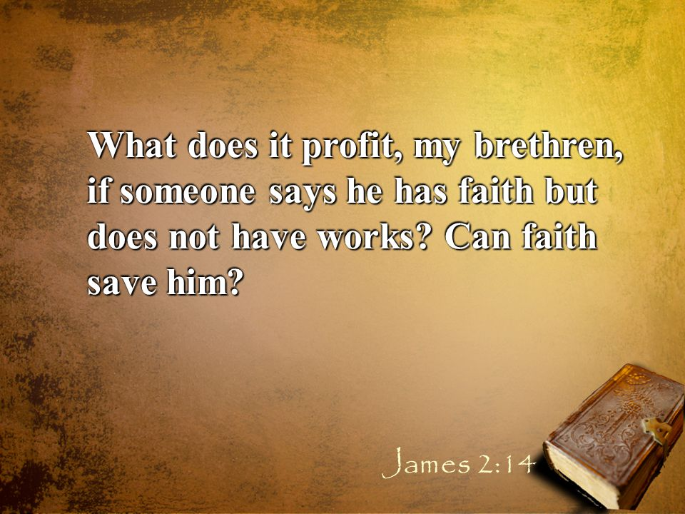 What does it profit, my brethren, if someone says he has faith but does not have works.