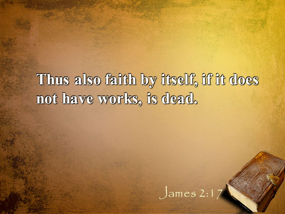Thus also faith by itself, if it does not have works, is dead. James 2:17