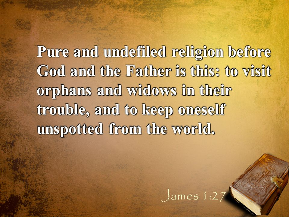 Pure and undefiled religion before God and the Father is this: to visit orphans and widows in their trouble, and to keep oneself unspotted from the world.