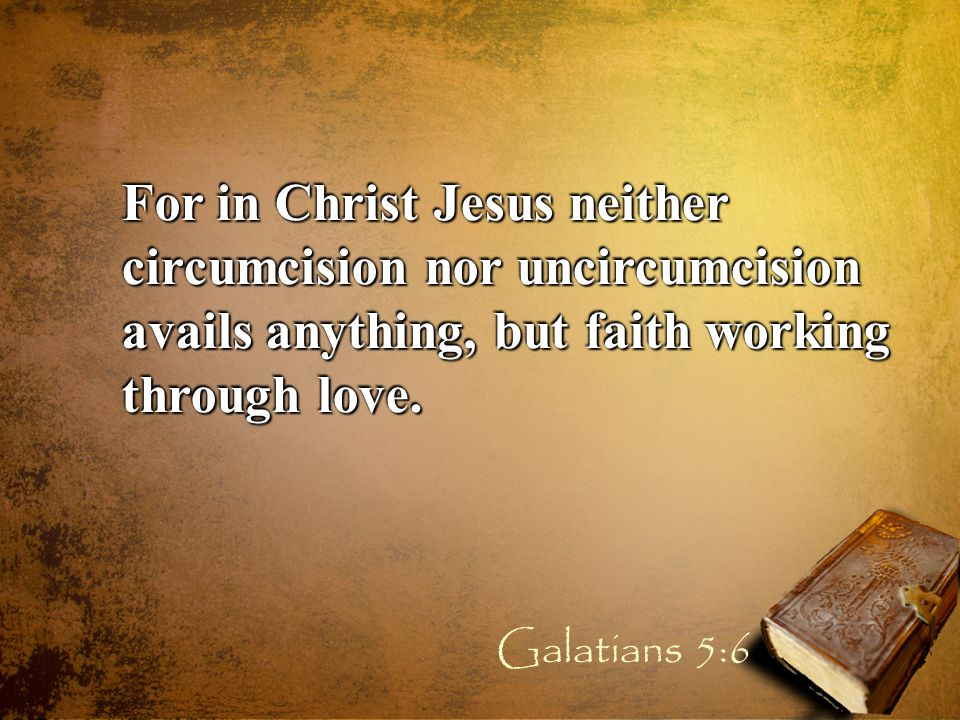 For in Christ Jesus neither circumcision nor uncircumcision avails anything, but faith working through love.