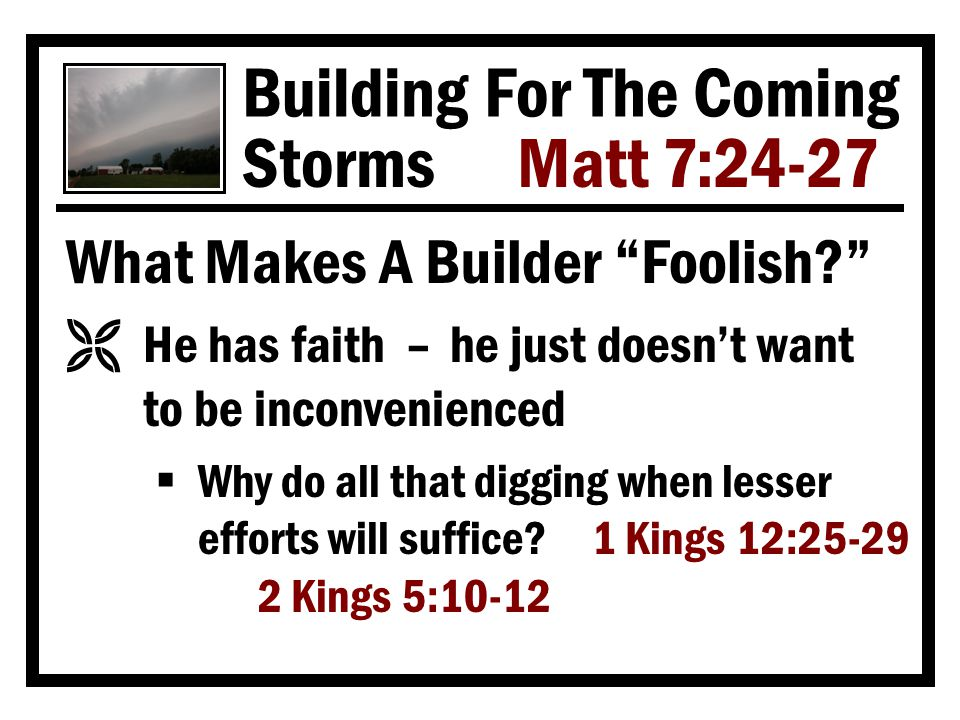 Building For The Coming Storms Matt 7:24-27 What Makes A Builder Foolish Ë He has faith – he just doesn't want to be inconvenienced  Why do all that digging when lesser efforts will suffice.