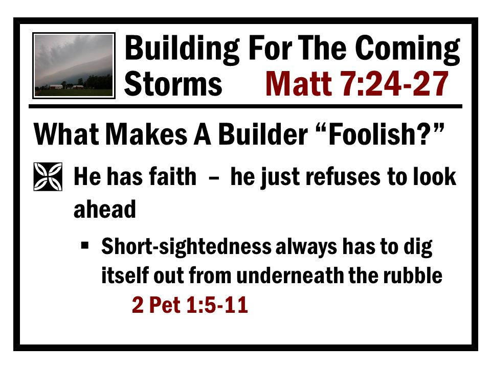 Building For The Coming Storms Matt 7:24-27 What Makes A Builder Foolish Ì He has faith – he just refuses to look ahead  Short-sightedness always has to dig itself out from underneath the rubble 2 Pet 1:5-11