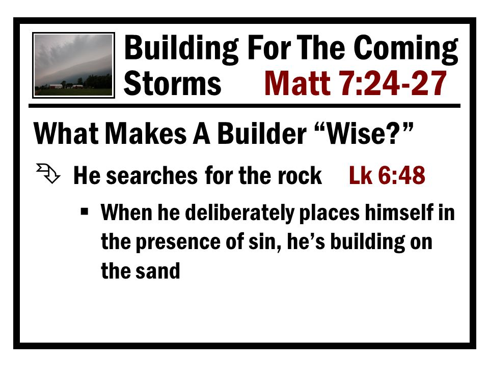 Building For The Coming Storms Matt 7:24-27 What Makes A Builder Wise Ê He searches for the rock Lk 6:48  When he deliberately places himself in the presence of sin, he's building on the sand