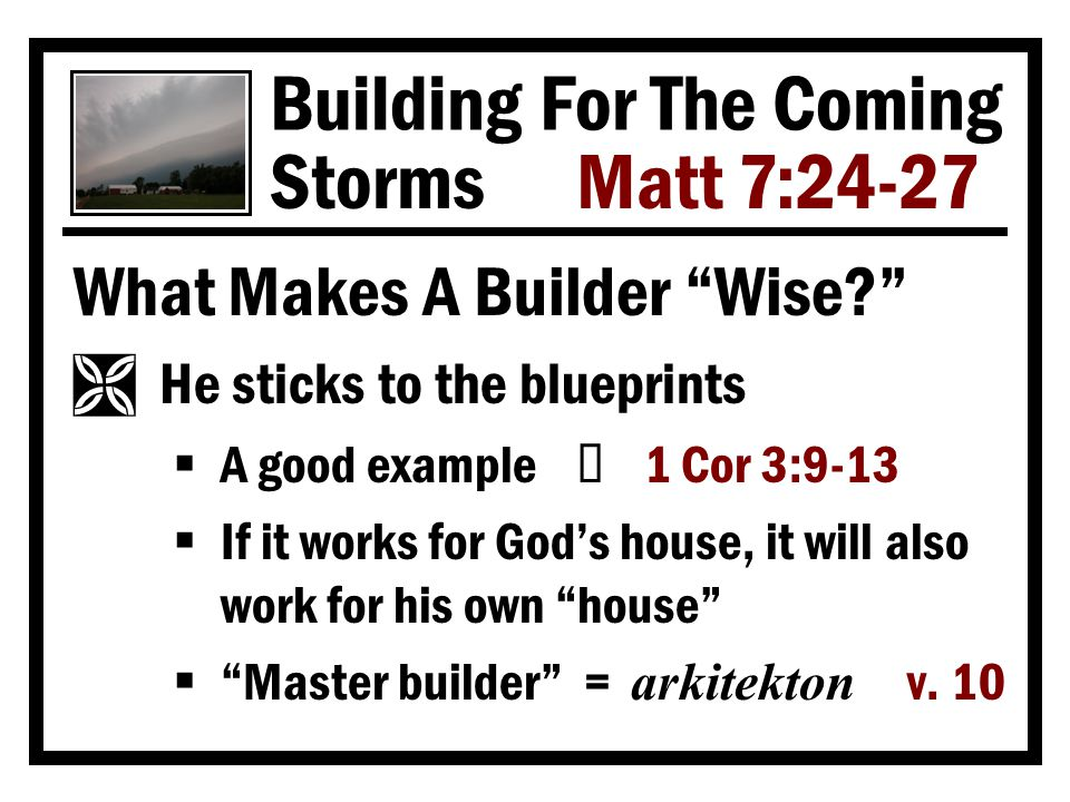 Building For The Coming Storms Matt 7:24-27 What Makes A Builder Wise Ì He sticks to the blueprints  A good example Ù 1 Cor 3:9-13  If it works for God's house, it will also work for his own house  Master builder = arkitekton v.