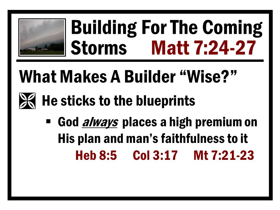 Building For The Coming Storms Matt 7:24-27 What Makes A Builder Wise Ì He sticks to the blueprints  God always places a high premium on His plan and man's faithfulness to it Heb 8:5 Col 3:17 Mt 7:21-23