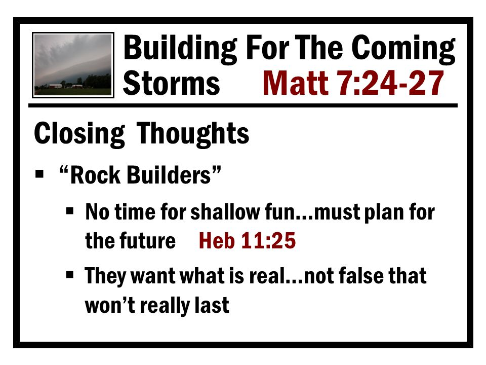 Building For The Coming Storms Matt 7:24-27 Closing Thoughts  Rock Builders  No time for shallow fun…must plan for the future Heb 11:25  They want what is real…not false that won't really last