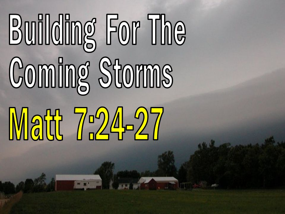 Building For The Coming Storms Matt 7:24-27