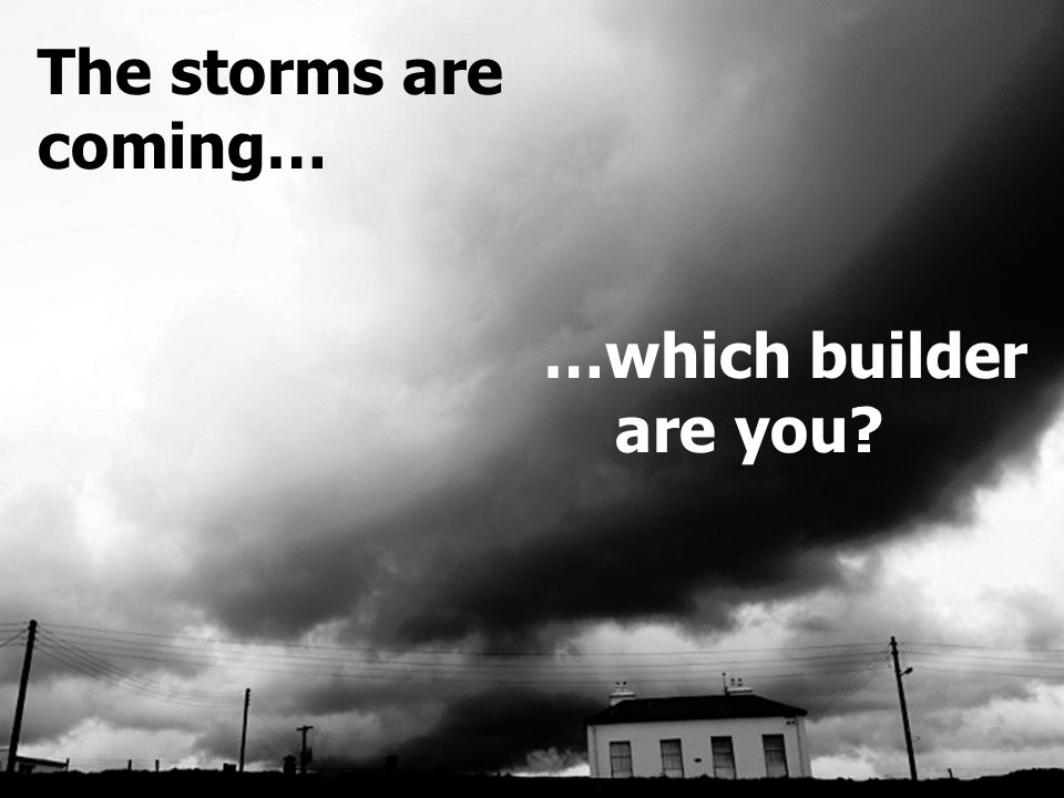 Building For The Coming Storms Matt 7:24-27 The storms are coming… …which builder are you