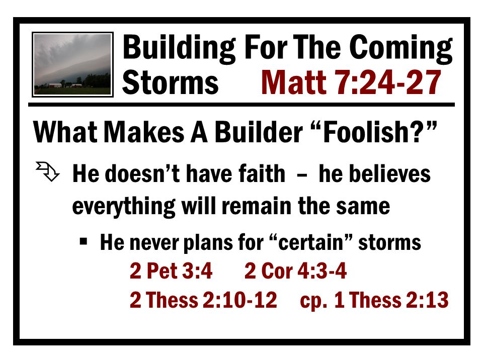 Building For The Coming Storms Matt 7:24-27 What Makes A Builder Foolish? Ë He has faith – he just doesn't want to be inconvenienced  Why do all that digging when lesser efforts will suffice.