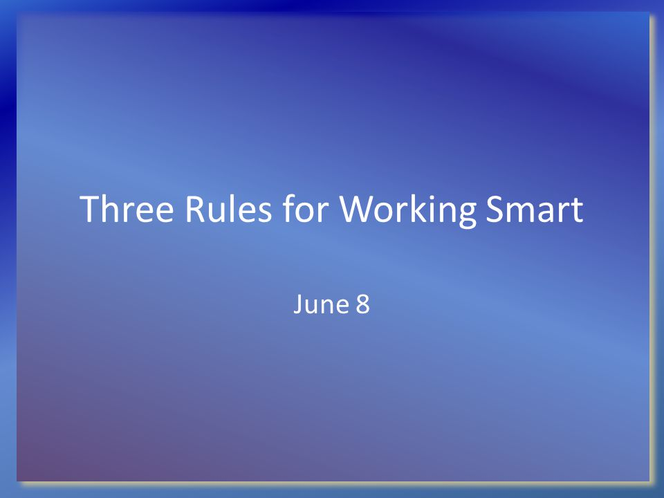 Three Rules for Working Smart June 8