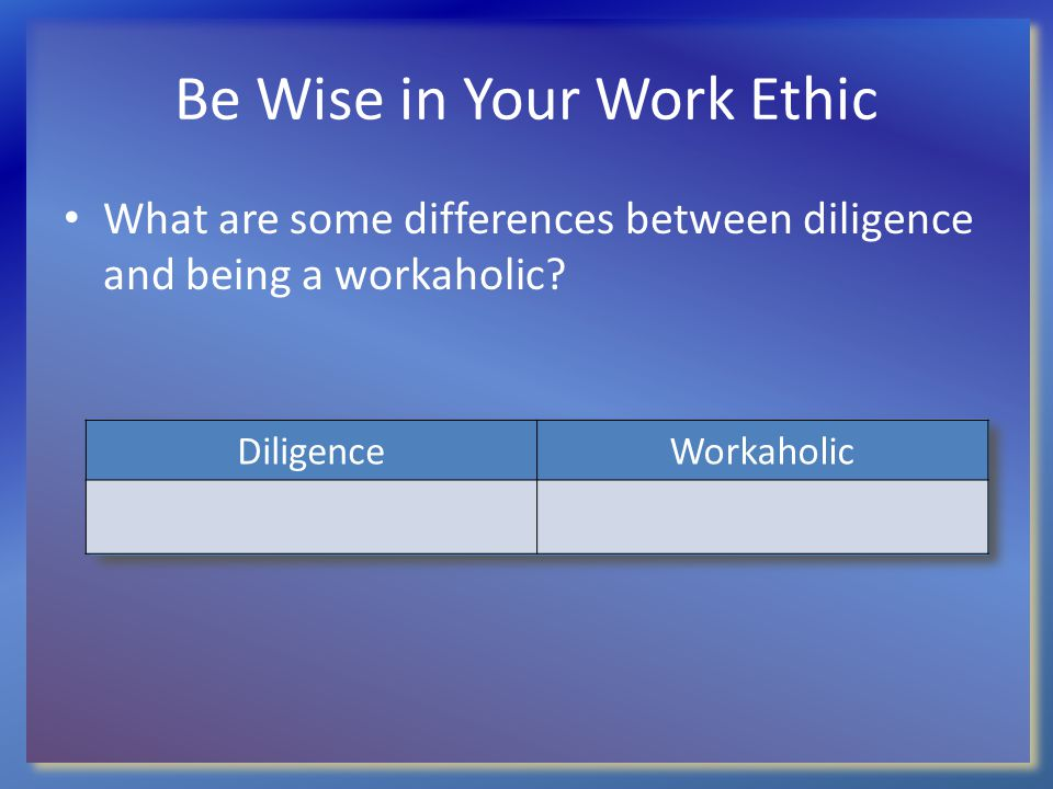 Be Wise in Your Work Ethic What are some differences between diligence and being a workaholic? DiligenceWorkaholic