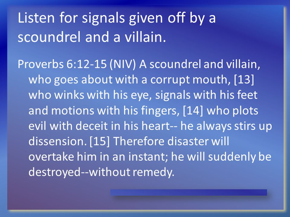 Listen for signals given off by a scoundrel and a villain. Proverbs 6:12-15 (NIV) A scoundrel and villain, who goes about with a corrupt mouth, [13] w