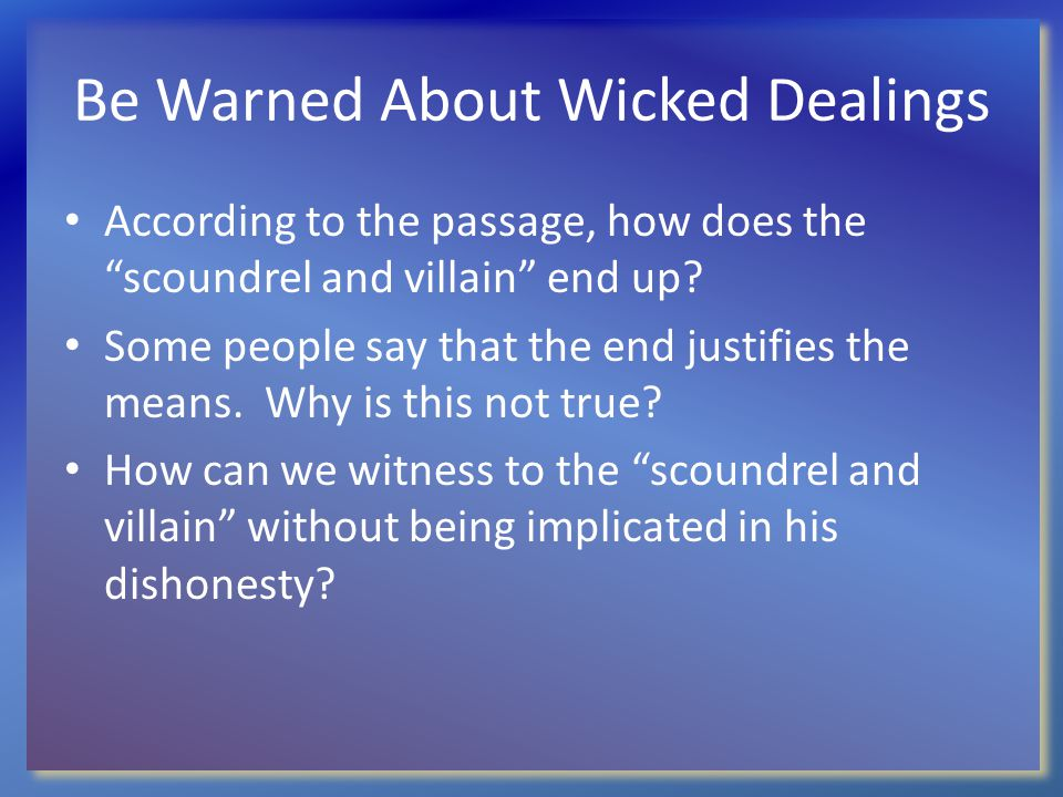 "Be Warned About Wicked Dealings According to the passage, how does the ""scoundrel and villain"" end up? Some people say that the end justifies the mean"