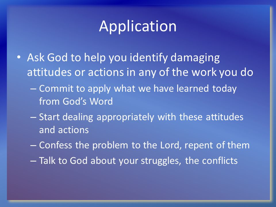 Application Ask God to help you identify damaging attitudes or actions in any of the work you do – Commit to apply what we have learned today from God