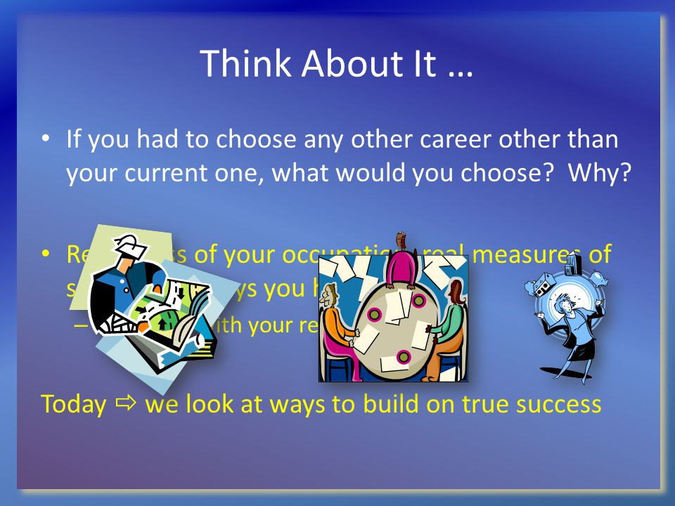 Think About It … If you had to choose any other career other than your current one, what would you choose? Why? Regardless of your occupation, real me