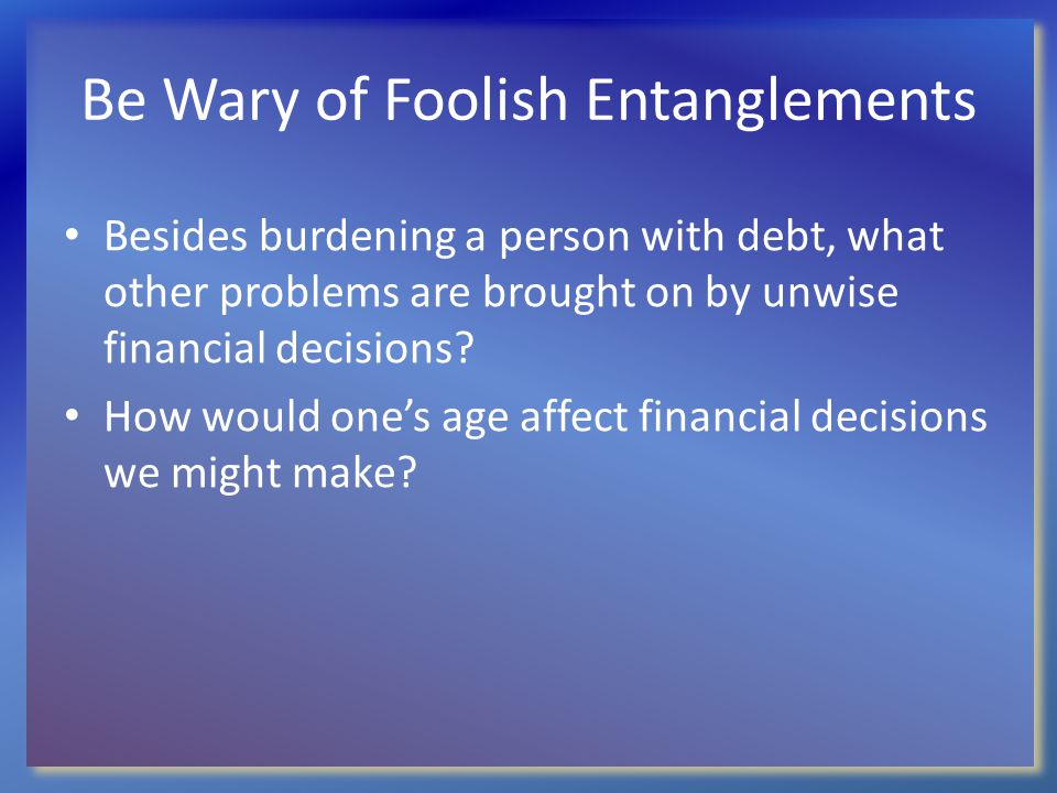 Be Wary of Foolish Entanglements Besides burdening a person with debt, what other problems are brought on by unwise financial decisions? How would one