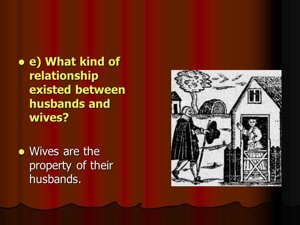e) What kind of relationship existed between husbands and wives? e) What kind of relationship existed between husbands and wives? Wives are the proper
