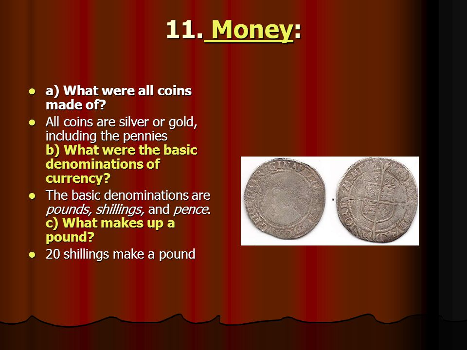 11. Money: Money Money a) What were all coins made of? a) What were all coins made of? All coins are silver or gold, including the pennies b) What wer