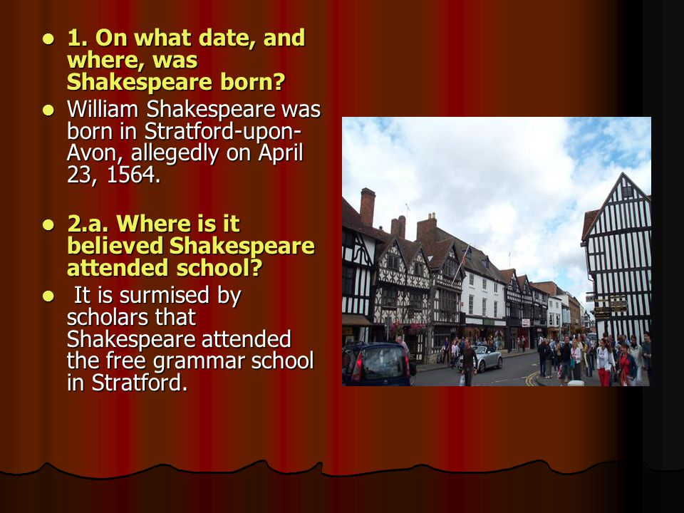 1. On what date, and where, was Shakespeare born? 1. On what date, and where, was Shakespeare born? William Shakespeare was born in Stratford-upon- Av
