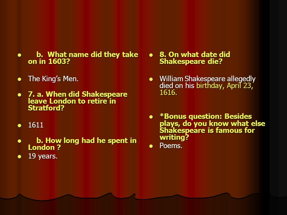 b. What name did they take on in 1603? b. What name did they take on in 1603? The King's Men. The King's Men. 7. a. When did Shakespeare leave London