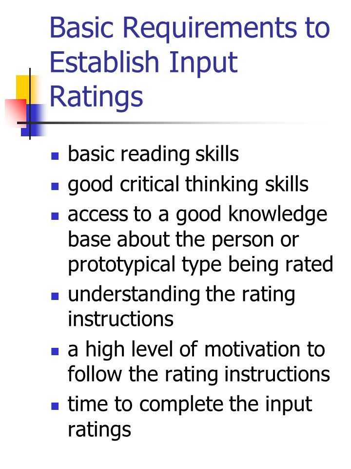 Basic Requirements to Establish Input Ratings basic reading skills good critical thinking skills access to a good knowledge base about the person or prototypical type being rated understanding the rating instructions a high level of motivation to follow the rating instructions time to complete the input ratings