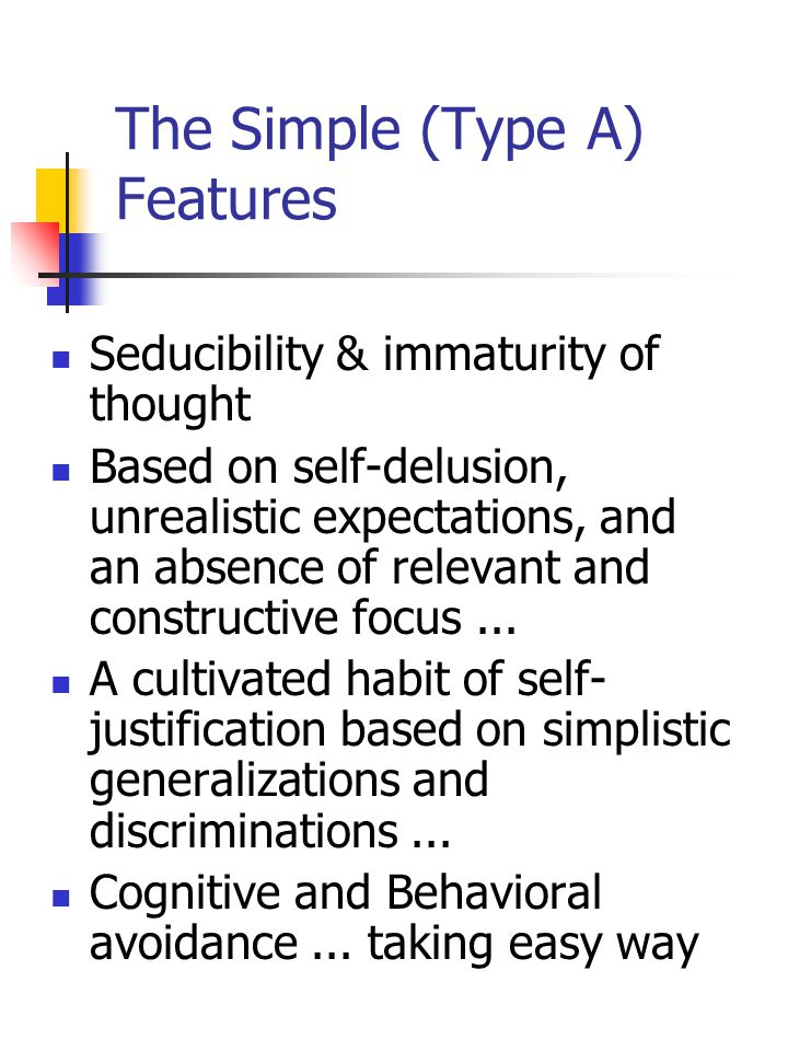 The Simple (Type A) Features Seducibility & immaturity of thought Based on self-delusion, unrealistic expectations, and an absence of relevant and constructive focus...