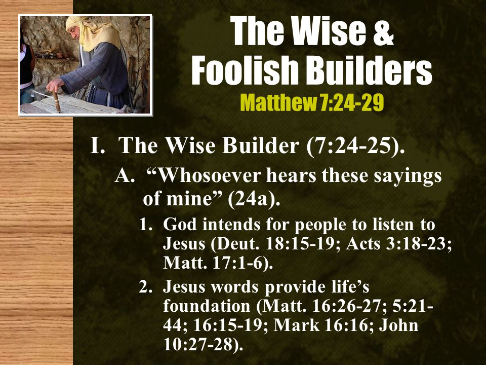 The Wise & Foolish Builders Matthew 7:24-29 I. The Wise Builder (7:24-25).