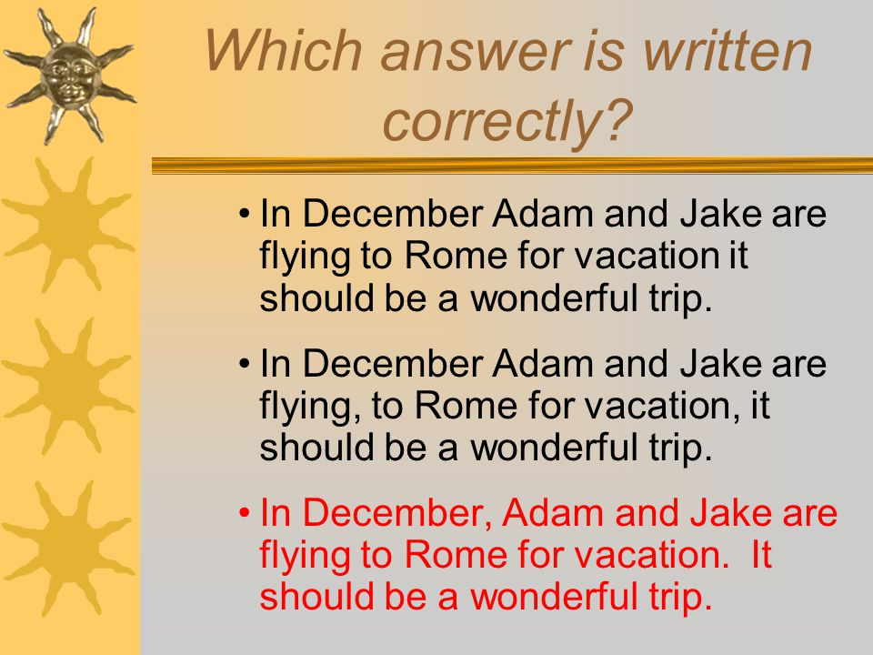 Which answer is written correctly? In December Adam and Jake are flying to Rome for vacation it should be a wonderful trip. In December Adam and Jake