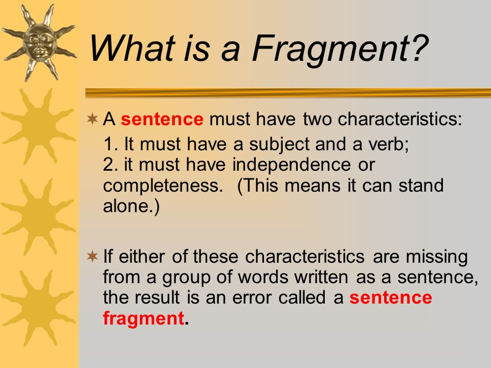 Do you know what a complete sentence is?  A SENTENCE is made up of one or more words that express a complete thought.  A sentence begins with a capi