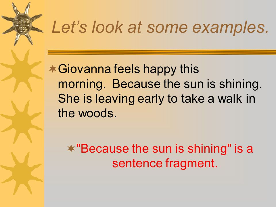 What is a Fragment?  A sentence must have two characteristics: 1. It must have a subject and a verb; 2. it must have independence or completeness. (T
