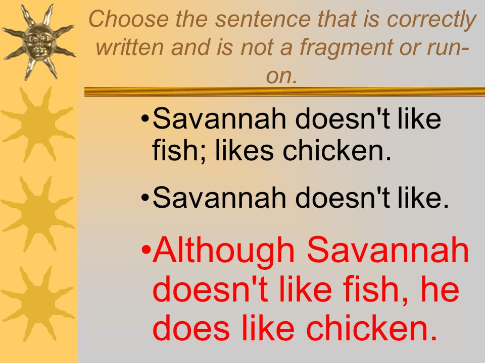 Choose the sentence that is correctly written and is not a fragment or run- on. Savannah doesn't like fish; likes chicken. Savannah doesn't like. Alth