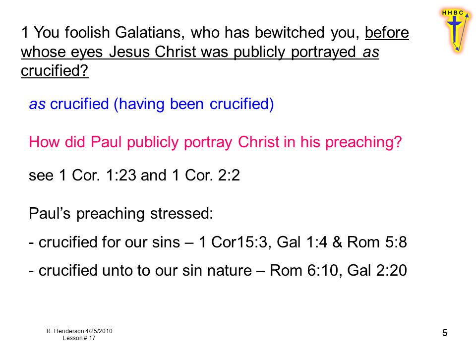 R. Henderson 4/25/2010 Lesson # 17 5 1 You foolish Galatians, who has bewitched you, before whose eyes Jesus Christ was publicly portrayed as crucifie
