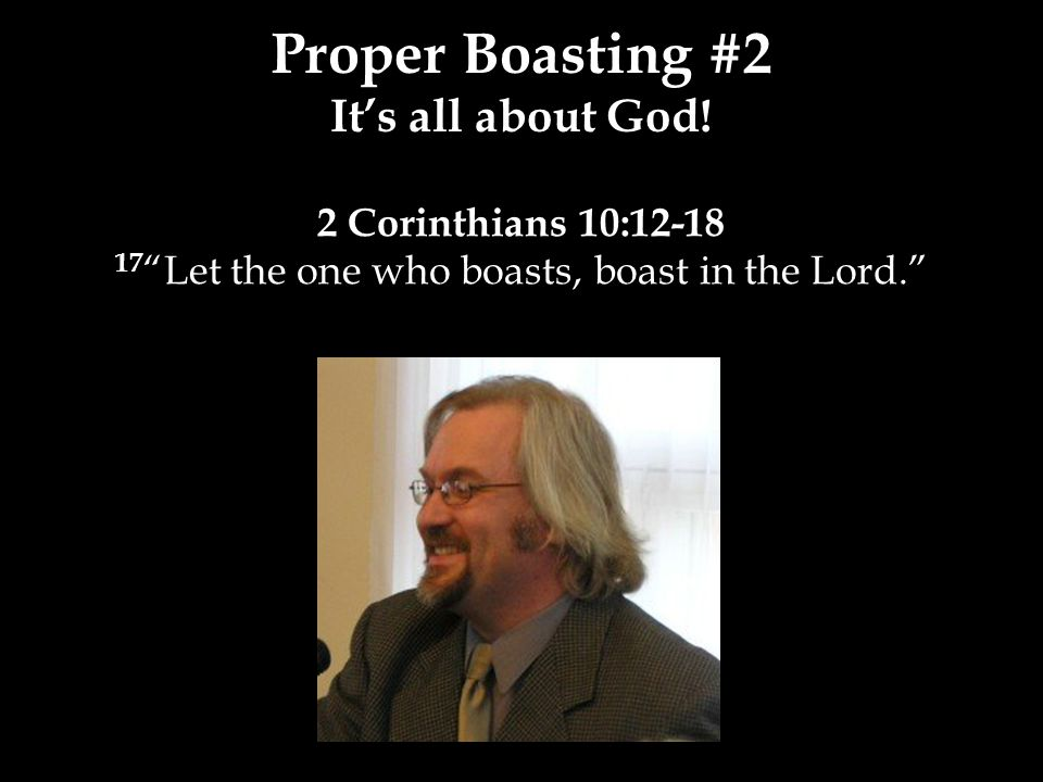 2 Corinthians 10:12-18 17 Let the one who boasts, boast in the Lord. Proper Boasting #2 It's all about God!