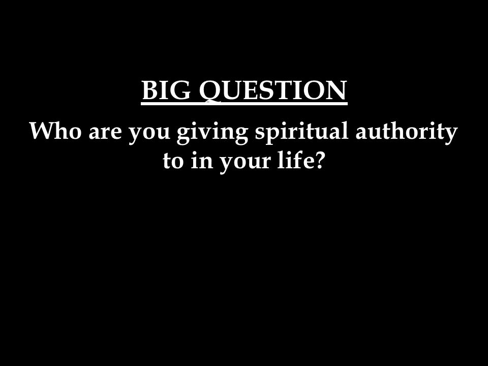 BIG QUESTION Who are you giving spiritual authority to in your life