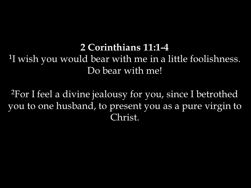 2 Corinthians 11:1-4 1 I wish you would bear with me in a little foolishness.