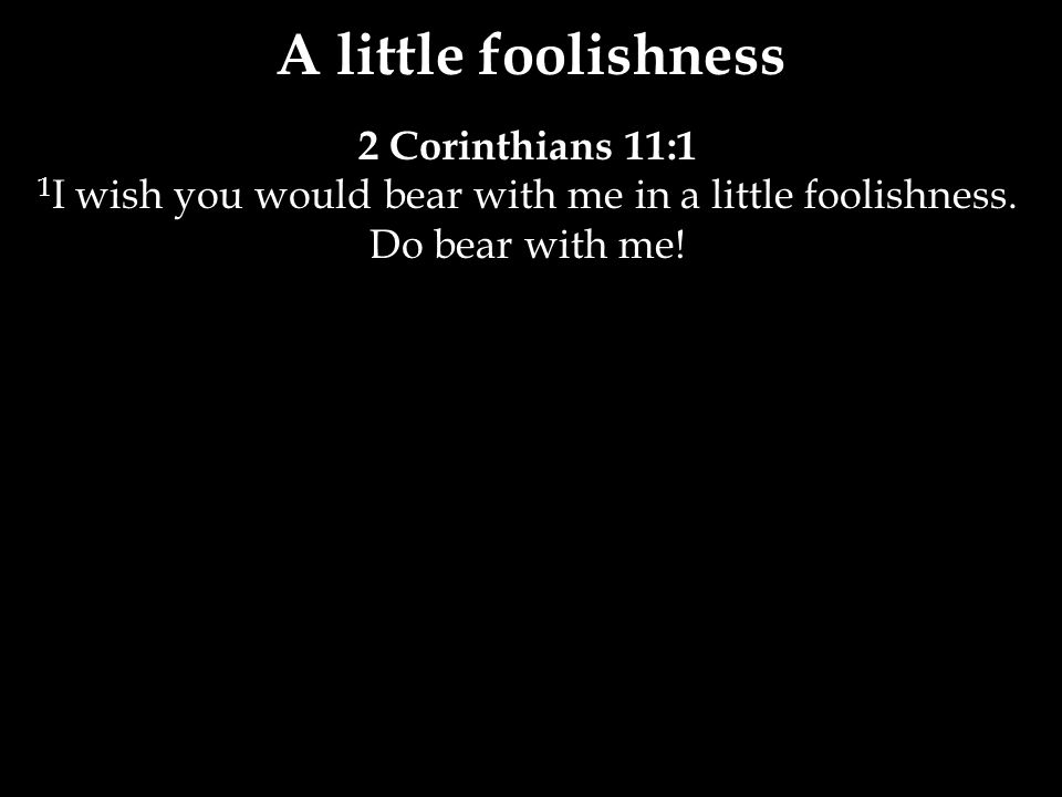 2 Corinthians 11:1 1 I wish you would bear with me in a little foolishness.