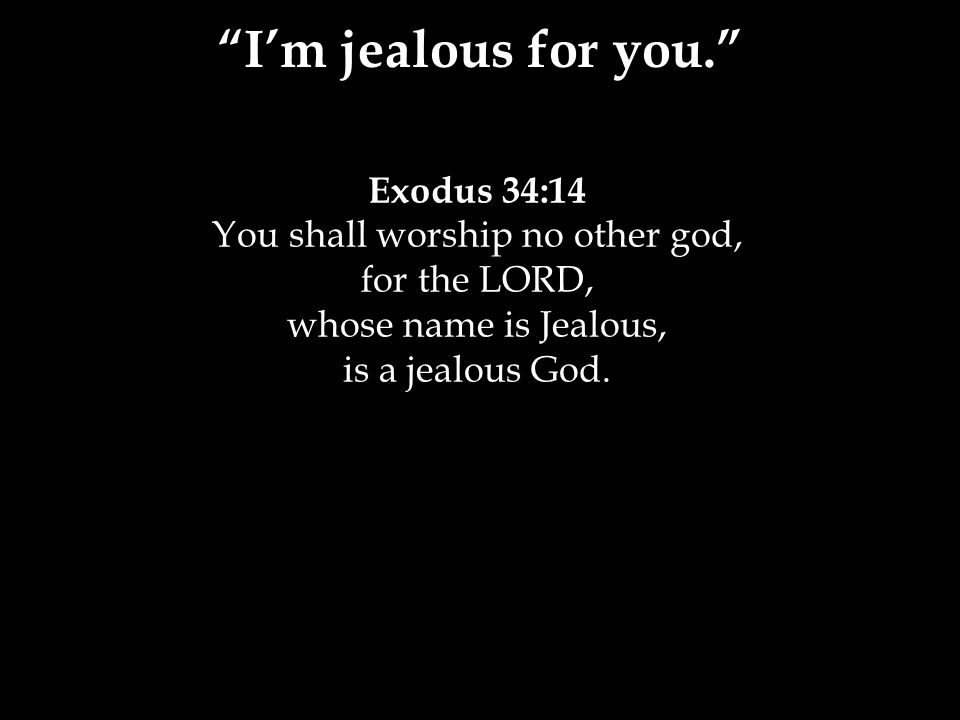 Exodus 34:14 You shall worship no other god, for the LORD, whose name is Jealous, is a jealous God.