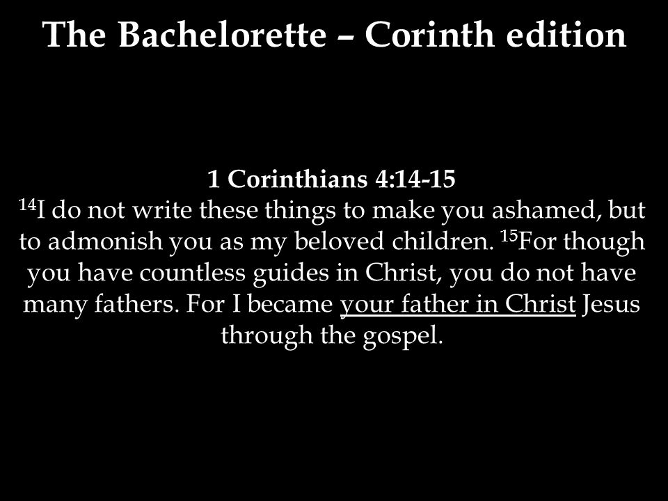 1 Corinthians 4:14-15 14 I do not write these things to make you ashamed, but to admonish you as my beloved children.