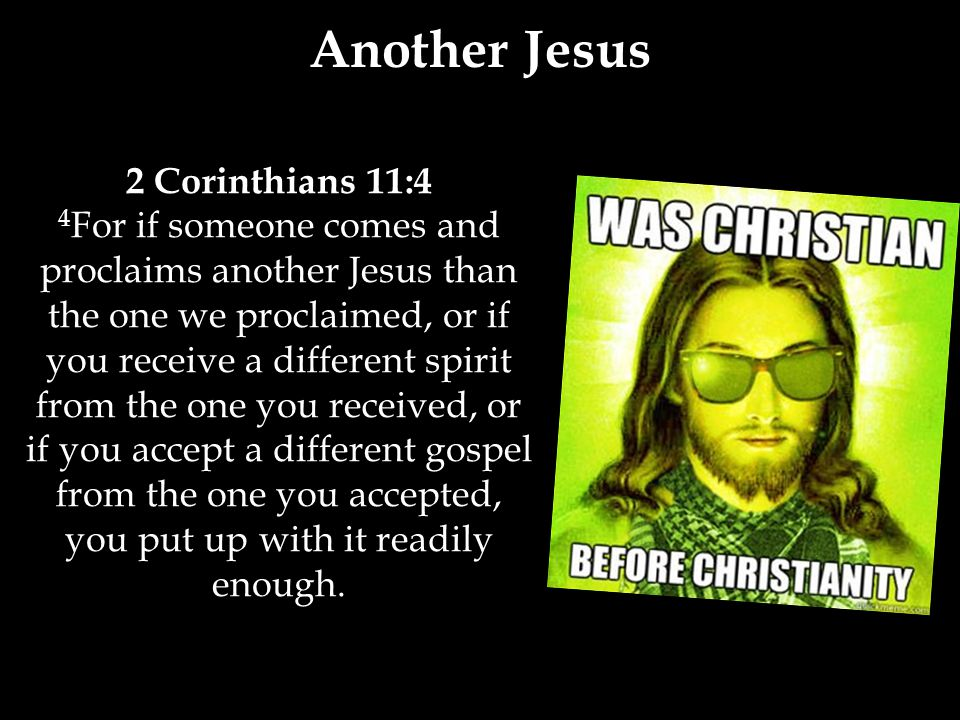 2 Corinthians 11:4 4 For if someone comes and proclaims another Jesus than the one we proclaimed, or if you receive a different spirit from the one you received, or if you accept a different gospel from the one you accepted, you put up with it readily enough.