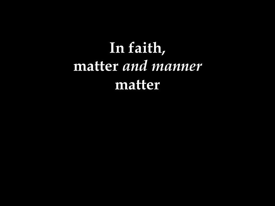 In faith, matter and manner matter
