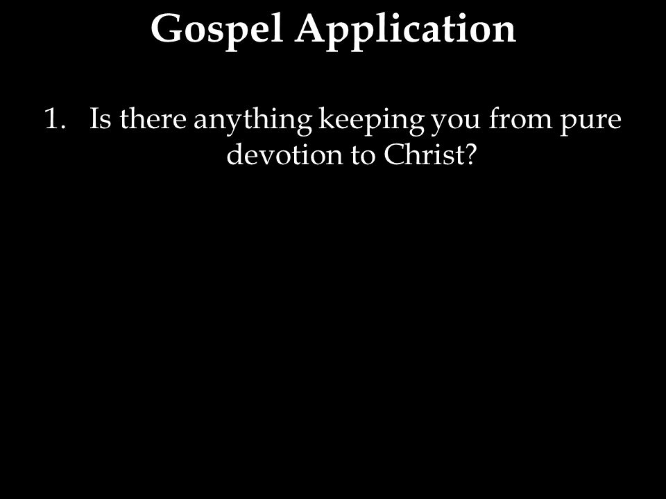 1. Is there anything keeping you from pure devotion to Christ