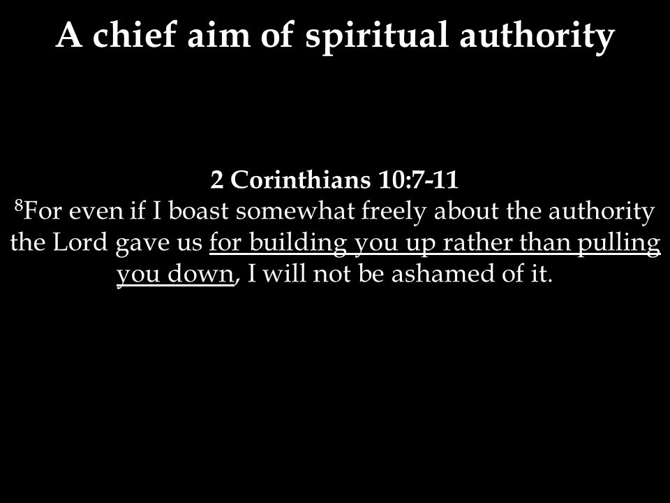 2 Corinthians 10:7-11 8 For even if I boast somewhat freely about the authority the Lord gave us for building you up rather than pulling you down, I will not be ashamed of it.