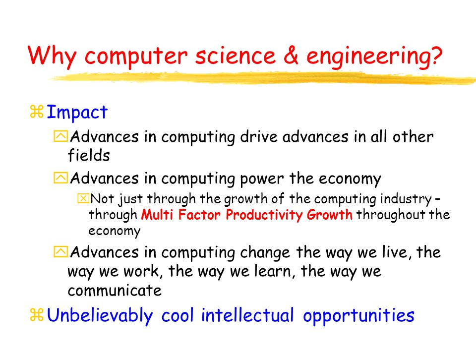 z Impact y Advances in computing drive advances in all other fields y Advances in computing power the economy x Not just through the growth of the computing industry – through Multi Factor Productivity Growth throughout the economy y Advances in computing change the way we live, the way we work, the way we learn, the way we communicate z Unbelievably cool intellectual opportunities Why computer science & engineering