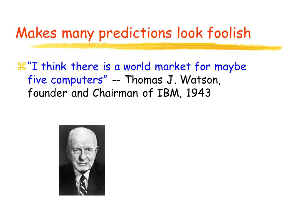 """z""""I think there is a world market for maybe five computers"""" -- Thomas J. Watson, founder and Chairman of IBM, 1943 Makes many predictions look foolish"""