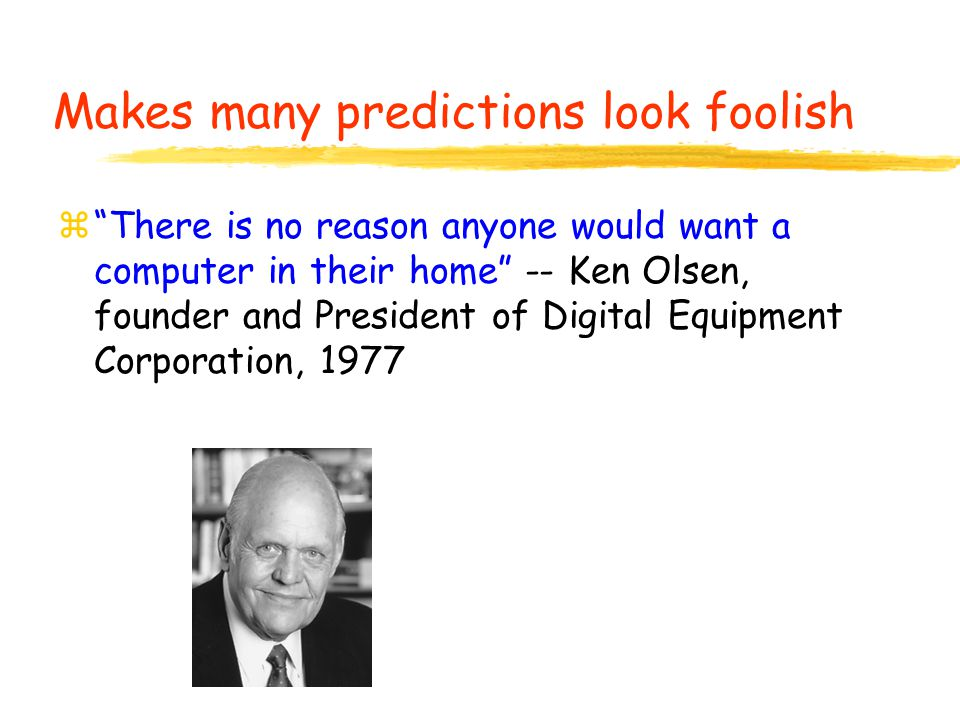 z There is no reason anyone would want a computer in their home -- Ken Olsen, founder and President of Digital Equipment Corporation, 1977 Makes many predictions look foolish
