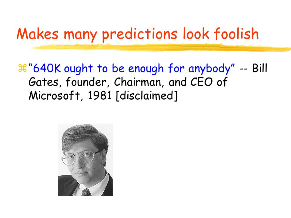 """z""""640K ought to be enough for anybody"""" -- Bill Gates, founder, Chairman, and CEO of Microsoft, 1981 [disclaimed] Makes many predictions look foolish"""
